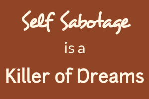 Self-sabotage is a killer of dreams